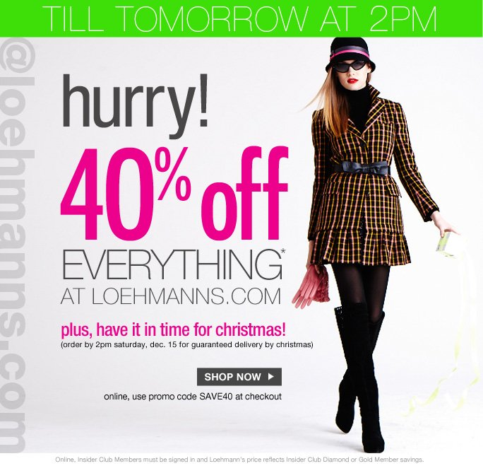 always free shipping  on all orders over $1OO*   Till tomorrow at 2pm   Hurry 40% off everything* At loehmanns.com plus, have it in time for christmas! (order by 2pm saturday, dec. 15 for guaranteed delivery by christmas)   Shop now   online, use promo code SAVE40 at checkout   Online, Insider Club Members must be signed in and Loehmann's price reflects Insider Club Diamond or Gold Member savings.