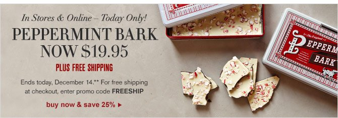 IN STORES & ONLINE – TODAY ONLY! - PEPPERMINT BARK NOW $19.95 - PLUS FREE SHIPPING - Ends today, December 14.** For free shipping at checkout, enter promo code FREESHIP - BUY NOW & SAVE 25%