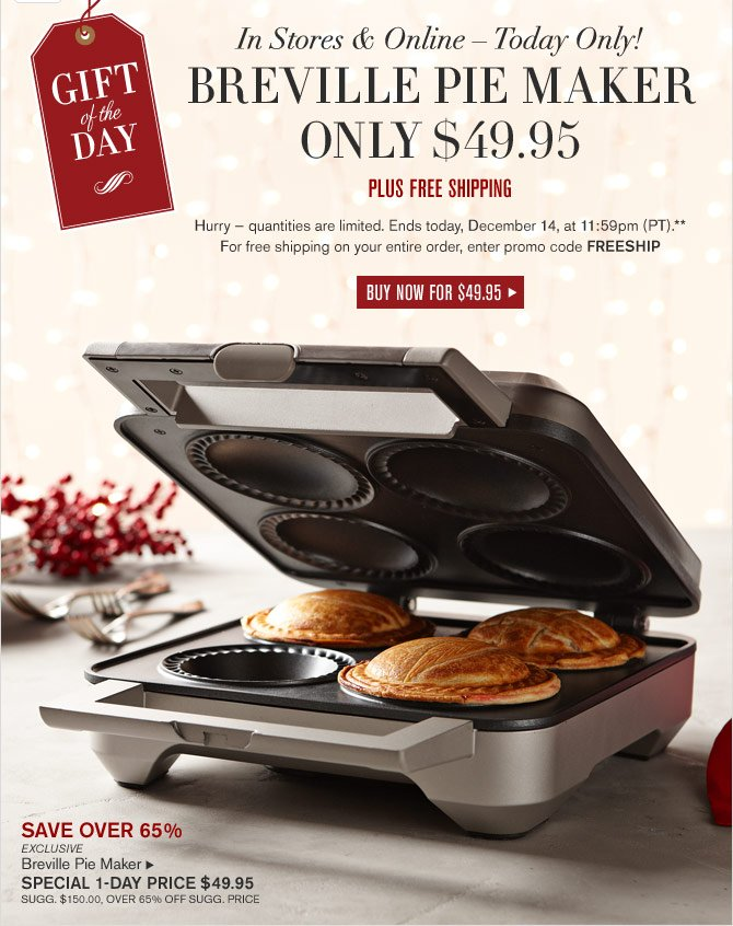 GIFT OF THE DAY - IN STORES & ONLINE – TODAY ONLY! - BREVILLE PIE MAKER ONLY $49.95 - PLUS FREE SHIPPING -- Hurry — quantities are limited. Ends today, December 14, at 11:59pm (PT).** For free shipping on your entire order, enter promo code FREESHIP - BUY NOW FOR $49.95