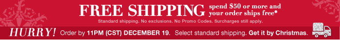 FREE SHIPPING spend $50 or more and your order ships free. Standard shipping. No exclusions. No Promo Codes. Surcharges still apply.  HURRY! Order by 11PM (CST) December 19.  Select standard shipping. Get it by Christmas.