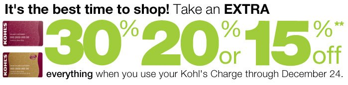It's the best time to shop! Take an EXTRA 30% 20% or 15% Off everything  when you use your Kohl's Charge through December 24.