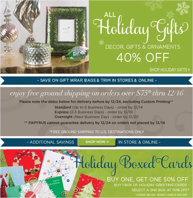 PAPYRUS - Holiday Savings In Stores & Online  All Holiday Gifts  Decor, Gifts & Ornaments  40% Off   Holiday Boxed Cards  Buy One, Get One 50% Off   Final Days to Enjoy  Free Ground Shipping on All Orders over $75*  Ends Sunday, 12/16   *Free ground shipping to U.S. destinations only, thru Sunday 12/16
