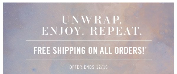 Unwrap. Enjoy. Repeat. Free shipping on all orders!* Offer ends 12/16.