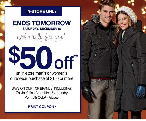 IN-STORE ONLY. ENDS TOMORROW SATURDAY, DEC. 15. exclusively for you! $50 off** an in-store men's or women's outerwear purchase of $100 or more. SAVE ON OUR TOP BRANDS, INCLUDING: * Calvin Klein * Anne Klein® * Laundry * Kenneth Cole® * Guess - PRINT COUPON.