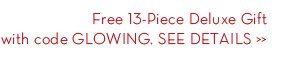 Free 13-Piece Deluxe Gift with code GLOWING. SEE DETAILS.