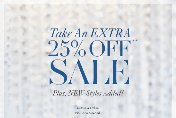 Take An EXTRA 25% Off** SALE Plus, NEW Styles Added!  In–Store & Online No Code Needed