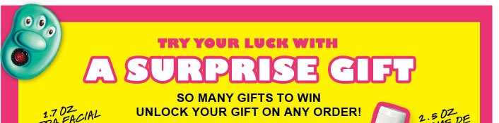 TRY YOUR LUCK WITH A SURPRISE GIFT | SO MANY GIFTS TO WIN | UNLOCK YOUR GIFT ON ANY ORDER!