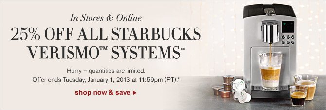In Stores & Online - 25% OFF ALL STARBUCKS VERISMO™ SYSTEMS** -- Hurry - quantities are limited. Offer ends Tuesday, January 1, 2013 at 11:59pm (PT).* -- shop now & save