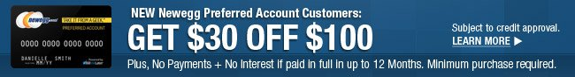 NEW Newegg Preferred Account Customers: GET $30 OFF $100. Plus, No Payments + No interest if paid in full in up to 12 Months. Minimum purchase required.