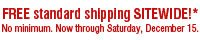 FREE standard shipping SITEWIDE!* No minimum. Now through Saturday, December 15.