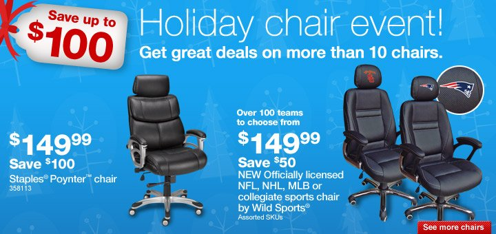 Holiday  chair event! Save up to $100. Get great deals on more than 10 chairs.  Staples® Poynter™ chair. $149.99. Save $100. 358113. NEW  Officially licensed NFL, NHL, MLB, or collegiate sports chair by Wild  Sports®. Over 100 teams to choose from. $149.99. Save $50. Assorted  SKUs. See m ore chairs.