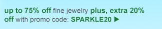 up to 75% off fine jewelry plus, extra 20% off with promo code: SPARKLE20