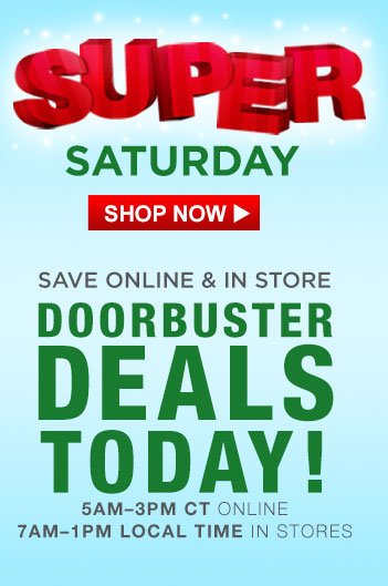 SUPER SATURDAY | SHOP NOW | SAVE ONLINE & IN STORE | DOORBUSTER DEALS TODAY! | 5AM-3PM CT ONLINE | 7AM-1PM LOCAL TIME IN STORES