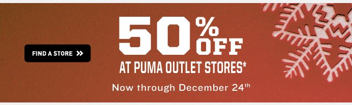 50% OFF AT PUMA OUTLET STORES Now through December 24th. FIND A STORE››