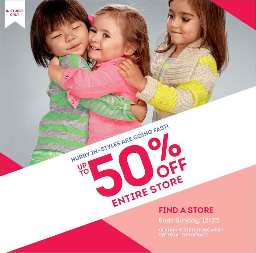 IN STORES ONLY | HURRY IN-STYLES ARE GOING FAST! | UP TO 50% OFF ENTIRE STORE | FIND A STORE | Ends Sunday, 12/23. | CERTAIN RESTRICTIONS APPLY. SEE LEGAL FOR DETAILS.