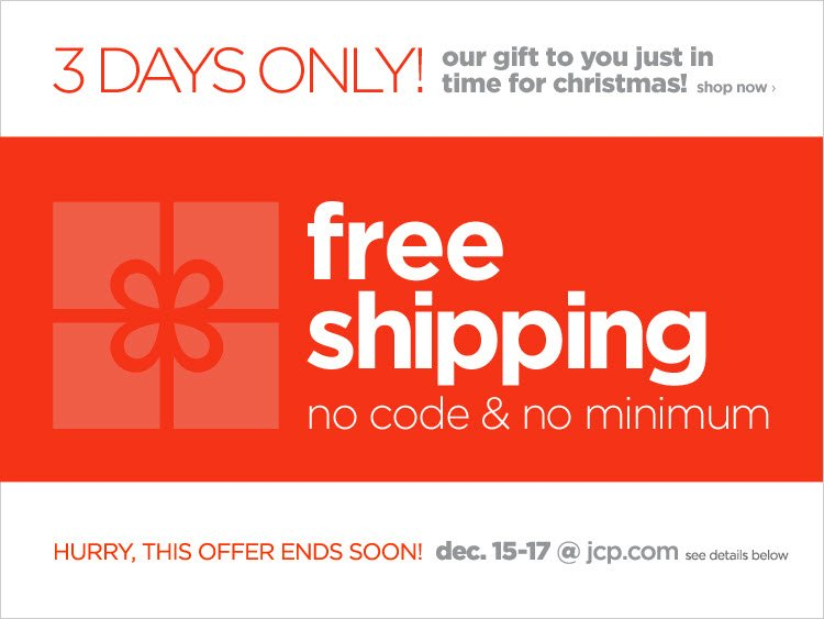 3 DAYS ONLY! | our gift to you  just in time for christmas! shop now› free shipping no code & no  minimum | HURRY, THIS OFFER ENDS SOON! dec. 15-17 @jcp.com | see details  below