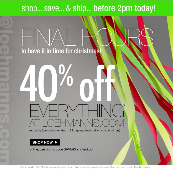 always free shipping  on all orders over $1OO*  shop... save... & ship... before 2pm today! @loehmanns.com Final hours To have it in time for christmas!  40% off everything* At loehmanns.com (order by 2pm saturday, dec. 15 for guaranteed delivery by christmas)  Shop now online, use promo code SAVE40 at checkout  Online, Insider Club Members must be signed in and Loehmann's price reflects Insider Club Diamond or Gold Member savings.