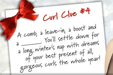 Curl Clue #4: A comb, a leave-in, a boost and a ______. You'll settle down for a long winter's nap with dreams of your best present of all, gorgeous curls the whole year!
