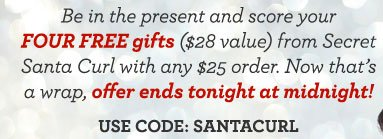 Be in the present and score your FOUR FREE gifts ($28 value) from Secret Santa Curl with any $25 order. Now that's a wrap, offer ends tonight at midnight! USE CODE: SANTACURL