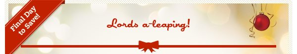 Final Day to Save! Lords a-leaping!