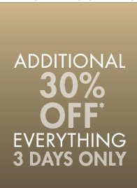ADDITIONAL 30% OFF* EVERYTHING 3 DAYS ONLY (*PROMOTION ENDS 12.17.12 AT 11:59 PM/PT. NOT VALID ON PREVIOUS PURCHASES. PROMOTION EXCLUDES FRAGRANCE, UNDERWEAR, SALE AND HOME COLLECTION PRODUCT.)