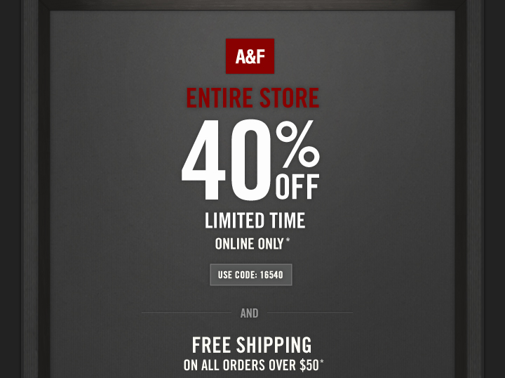 A&F ENTIRE STORE 40% OFF LIMITED TIME ONLINE ONLY* USE  CODE: 16540. AND FREE SHIPPING ON ALL ORDERS OVER $50*