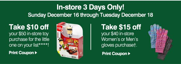 In-store 3 Days Only! Sunday December 16 through Tuesday December 18 - Take $10 off your $50 in-store toy purchase for the little one on your list****! Take $15 off your $40 in-store Women's or Men's gloves purchase† .