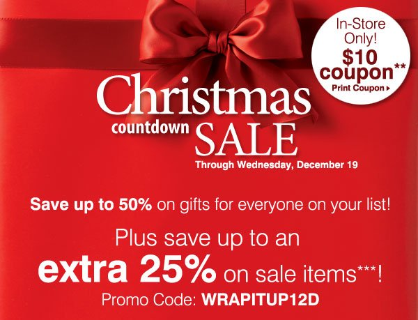 Christmas Countdown Sale! Through Wednesday, December 19. In-Store Only! $10 Coupon** Save up to 50% on gifts for everyone on your list! Plus, save an extra 25% on sale items***! Promo Code: WRAPITUP12D