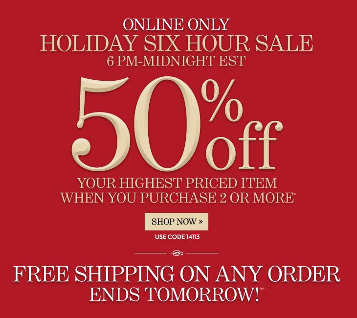 ONLINE ONLY Holiday Six Hour Sale 6PM – MIDNIGHT EST  50% Off Your Highest Priced Item When You Purchase 2 or More* Use Code: 14113  FREE Shipping On Any Order Ends Tomorrow!**  SHOP NOW