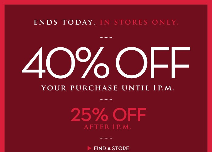 ENDS TODAY. IN STORES ONLY. 40% OFF YOUR PURCHASE UNTIL 1 P.M. | 25% OFF AFTER 1 P.M. | FIND A STORE