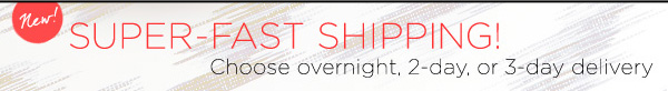 Super-Fast Shipping! Choose overnight, 2-day, or 3-day delivery
