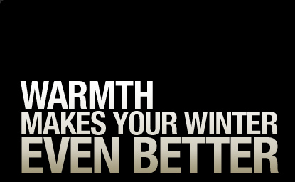 WARMTH MAKES YOUR WINTER EVEN BETTER.