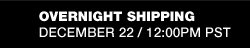 OVERNIGHT SHIPPING DECEMBER 22/12:00PM PST