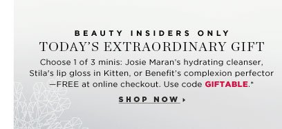 Beauty Insiders Only. Today's Extraordinary Gift. Choose 1 of 3 minis: Josie Maranâ??s argan hydrating cleanser, Stila lip gloss in Kitten, or Benefit's complexion perfector - FREE at online checkout. Use code GIFTABLE.* Shop Now.