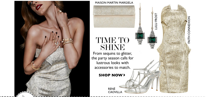 TIME TO SHINE From sequins to glitter, the party season calls for lustrous looks with accessories to match. SHOP NOW