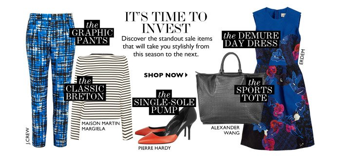 IT'S TIME TO INVEST Discover the standout sale items that will take you stylishly from this season to the next. SHOP NOW
