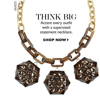 THINK BIG Accent every outfit with a supersized statement necklace. SHOP NOW