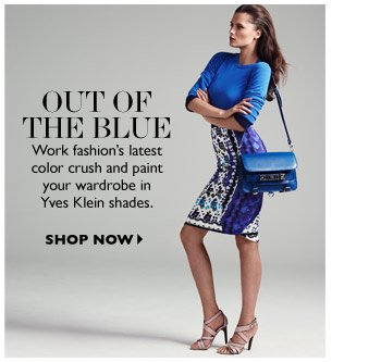 OUT OF THE BLUE Work fashion's latest color crush and paint your wardrobe in Yves Klein shades. SHOP NOW