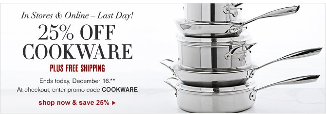 IN STORES & ONLINE – LAST DAY! - 25% OFF COOKWARE -- PLUS FREE SHIPPING - Ends today, December 16.** At checkout, enter promo code COOKWARE -- SHOP NOW & SAVE 25%