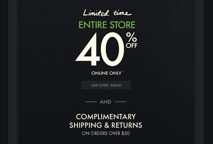 Limited Time ENTIRE STORE 40% OFF ONLINE ONLY* USE CODE: 56540 AND COMPLIMENTARY SHIPPING & RETURNS ON ORDERS OVER $50