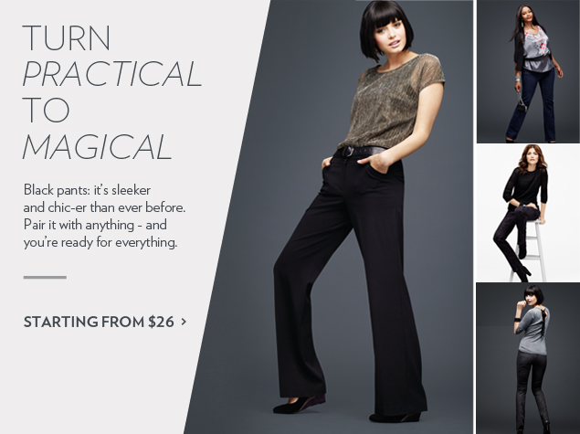 Black pants: it's sleeker and chic-er than ever before. Pair it with anything - and you're ready for everything.