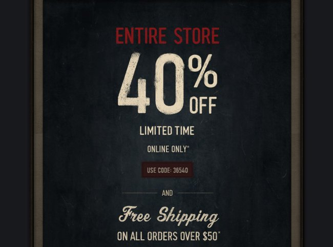 ENTIRE STORE 40% OFF. LIMITED TIME IN STORES AND ONLINE*. USE CODE: 36540 AND FREE SHIPPING ON ALL ORDERS OVER $50*