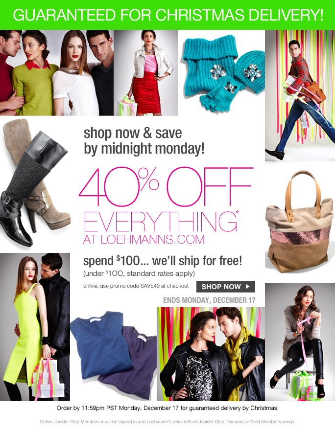 always free shipping  on all orders over $1OO*  guaranteed for christmas delivery!  Shop now & save by midnight Monday!  40% off everything* at loehmanns.com Spend $100… we'll ship for free! (under $1OO, standard rates apply) online, use promo code SAVE40 at checkout   Shop now  ends monday, december 17  Order by 11:59pm PST Monday, December 17 for guaranteed delivery by Christmas. Online, Insider Club Members must be signed in and Loehmann's price reflects Insider Club Diamond or Gold Member savings.
