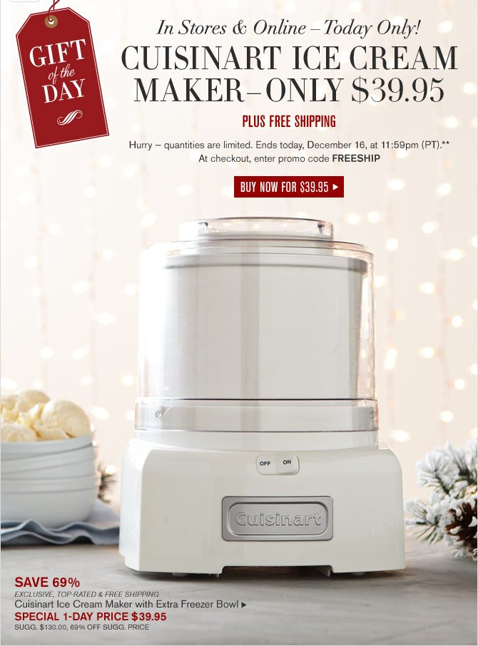 GIFT OF THE DAY - IN STORES & ONLINE – TODAY ONLY! -- CUISINART ICE CREAM MAKER – ONLY $39.95 -- PLUS FREE SHIPPING - Hurry — quantities are limited. Ends today, December 16, at 11:59pm (PT).** At checkout, enter promo code FREESHIP - BUY NOW FOR $39.95