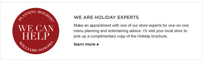 WE ARE HOLIDAY EXPERTS - Make an appointment with one of our store experts for one-on-one menu planning and entertaining advice. Or visit your local store to pick up a complimentary copy of the Holiday brochure. - LEARN MORE