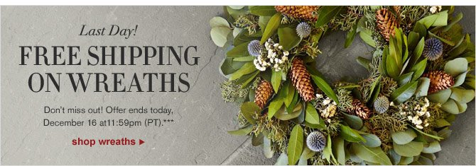 LAST DAY! FREE SHIPPING ON WREATHS - Don't miss out! Offer ends today, December 16 at 11:59pm (PT).*** - SHOP WREATHS