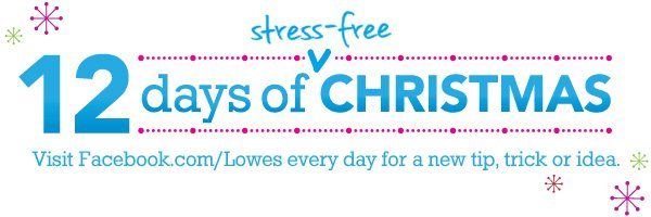 12 Days of Stress-free Christmas. Visit Facebook.com/Lowes every day for a new tip, trick or idea.
