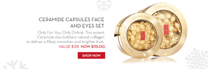 Ceramide Capsules Face and Eyes Set. Only For You. Only Online. This potent Ceramide duo bolsters natural collagen to deliver a lifted, smoother and brighter look. VALUE $128 NOW $115.00. SHOP NOW.