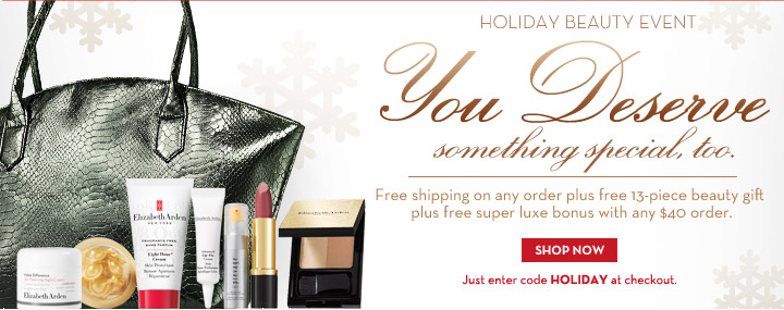 HOLIDAY BEAUTY EVENT. You Deserve Something Special, too. Free shipping on any order plus free 13-piece beauty gift plus free super luxe bonus with any $40 order. SHOP NOW. Just enter code HOLIDAY at checkout.