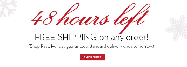 48 hours left. FREE SHIPPING on any order! (Shop Fast. Holiday guaranteed standard delivery ends tomorrow.) SHOP GIFTS.